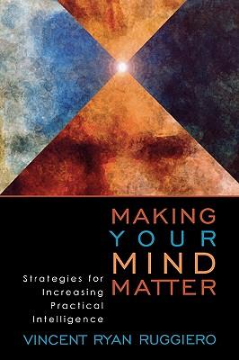 Making Your Mind Matter: Strategies for Increasing Practical Intelligence - Ruggiero, Vincent Ryan