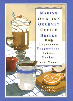 Making Your Own Gourmet Coffee Drinks: Espressos, Cappuccinos, Lattes, Mochas, and More! - Tekulsky, Mathew, and Tekulsky, Matthew