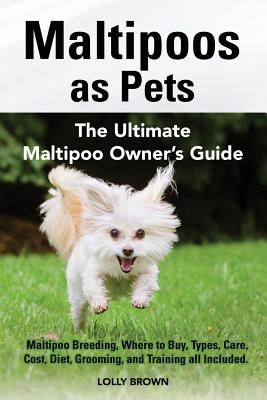 Maltipoos as Pets: Maltipoo Breeding, Where to Buy, Types, Care, Cost, Diet, Grooming, and Training All Included. the Ultimate Maltipoo Owner's Guide - Brown, Lolly