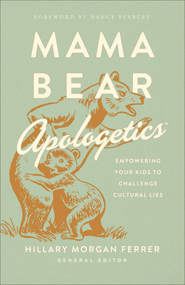 Mama Bear Apologetics(tm): Empowering Your Kids to Challenge Cultural Lies - Ferrer, Hillary Morgan, and Pearcey, Nancy (Foreword by)