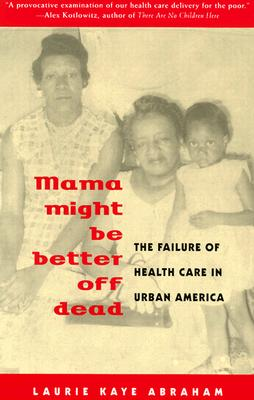 Mama Might Be Better Off Dead: The Failure of Health Care in Urban America - Abraham, Laurie Kaye