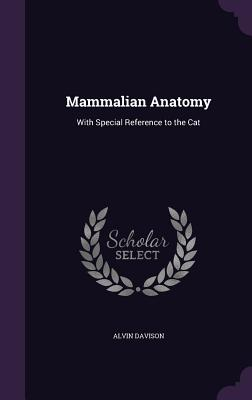 Mammalian Anatomy: With Special Reference to the Cat - Davison, Alvin