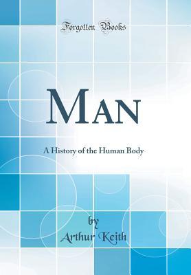 Man: A History of the Human Body (Classic Reprint) - Keith, Arthur, Sir