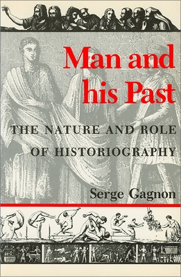 Man and His Past: The Nature and Role of Historiography - Gagnon, Serge, and University of Ottawa Press, and Heap, Margaret (Translated by)