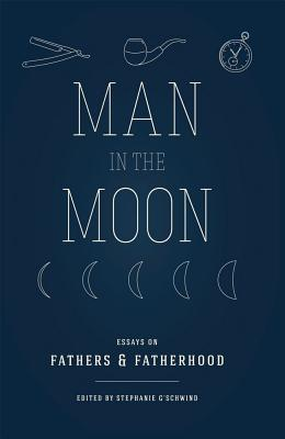 Man in the Moon: Essays on Fathers and Fatherhood - G'Schwind, Stephanie (Editor)