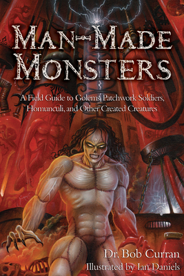 Man-Made Monsters: A Field Guide to Golems, Patchwork Solders, Homunculi, and Other Created Creatures - Curran, Bob, Dr.