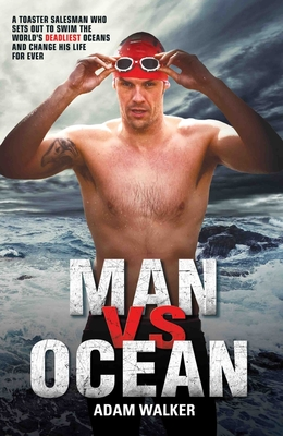Man vs Ocean: A Toaster Salesman Who Sets Out to Swim the World's Deadliest Oceans and Change His Life For Ever - Walker, Adam