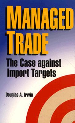 Managed Trade: The Case Against Import Targets - Irwin, Douglas A