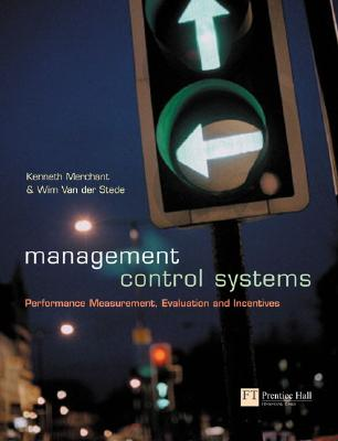 Management Control Systems: Performance Measurement, Evaluation and Incentives - Merchant, Kenneth A, and Aron, Dave A, and Van Der Stede, Wim