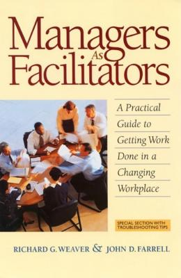Managers as Facilitators: A Practical Guide to Getting the Work Done in a Changing Workplace - Weaver, Richard G, and Farrell, John D