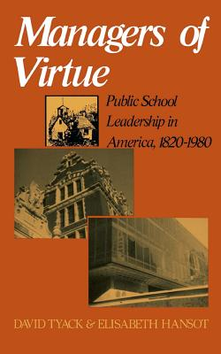 Managers of Virtue: Public School Leadership in America, 1820-1980 - Tyack, David, and Hansot, Elisabeth