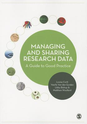Managing and Sharing Research Data: A Guide to Good Practice - Corti, Louise, and Woollard, Matthew, and Eynden, Veerle van den