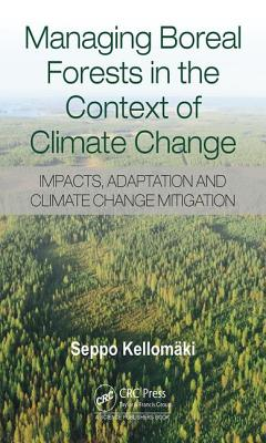 Managing Boreal Forests in the Context of Climate Change: Impacts, Adaptation and Climate Change Mitigation - Kellomaki, Seppo