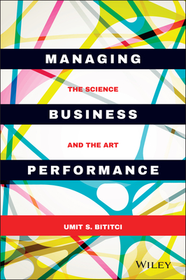 Managing Business Performance - the Science and the Art - Bititci, Umit S.
