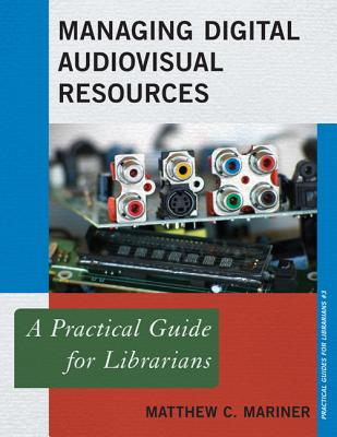 Managing Digital Audiovisual Resources: A Practical Guide for Librarians - Mariner, Matthew C