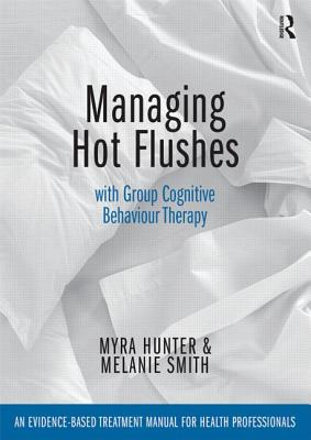 Managing Hot Flushes with Group Cognitive Behaviour Therapy: An evidence-based treatment manual for health professionals - Hunter, Myra, and Smith, Melanie, Miss