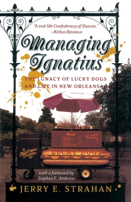 Managing Ignatius: The Lunacy of Lucky Dogs and Life in New Orleans - Strahan, Jerry, and Ambrose, Stephen E, Professor (Foreword by)