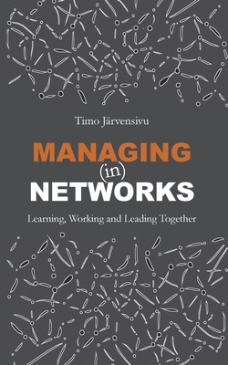 Managing (in) Networks: Learning, Working and Leading Together - Järvensivu, Timo