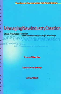 Managing New Industry Creation: Global Knowledge Formation and Entrepreneurship in High Technology - Murtha, Tom, and Murtha, Thomas P, and Lenway, Stefanie Ann