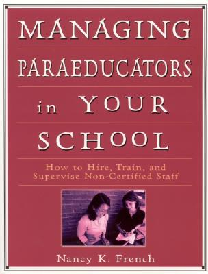 Managing Paraeducators in Your School: How to Hire, Train, and Supervise Non-Certified Staff - French, Nancy K, Dr.