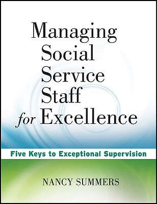 Managing Social Service Staff for Excellence: Five Keys to Exceptional Supervision - Summers, Nancy