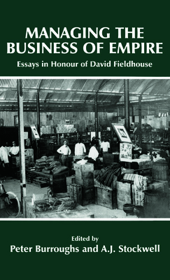 Managing the Business of Empire: Essays in Honour of David Fieldhouse - Burroughs, Peter (Editor), and Stockwell, A J (Editor)