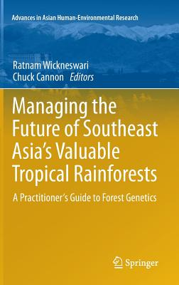 Managing the Future of Southeast Asia's Valuable Tropical Rainforests: A Practitioner's Guide to Forest Genetics - Ratnam, Wickneswari (Editor), and Cannon, Chuck (Editor)