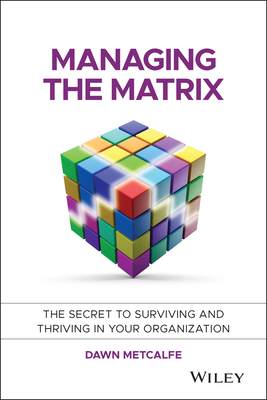 Managing the Matrix: The Secret to Surviving and Thriving in Your Organization - Metcalfe, Dawn