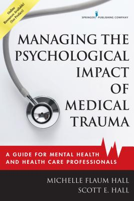 Managing the Psychological Impact of Medical Trauma: A Guide for Mental Health and Health Care Professionals - Hall, Michelle Flaum, Edd, and Hall, Scott E, PhD