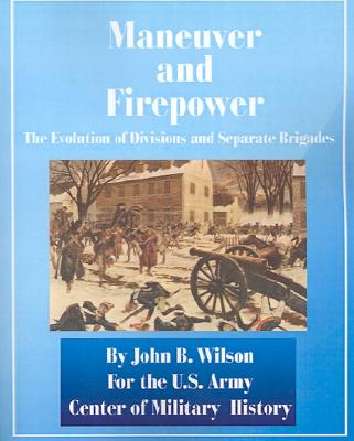Maneuver and Firepower: The Evolution of Divisions and Separate Brigades - Wilson, John B