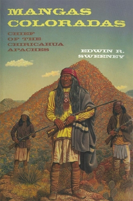 Mangas Coloradas: Chief of the Chiricahua Apaches - Sweeney, Edwin R