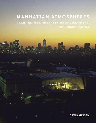 Manhattan Atmospheres: Architecture, the Interior Environment, and Urban Crisis - Gissen, David