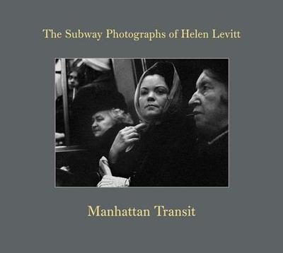 Manhattan Transit: The Subway Photographs of Helen Levitt - Levitt, Helen (Photographer), and Hoshino, Marvin (Editor), and Zander, Thomas (Editor)