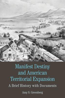 Manifest Destiny and American Territorial Expansion: A Brief History with Documents - Greenberg, Amy S