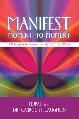 Manifest Moment to Moment: 8 Principles to Create the Life You Truly Desire - Tejpal