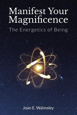 Manifest Your Magnificence: The Energetics of Being - Walmsley, Joan E