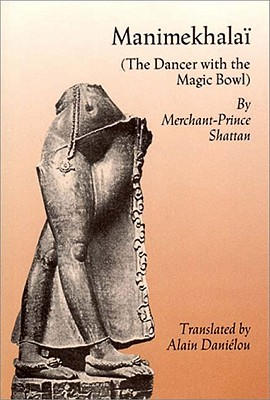 Manimekhalai: The Dancer with the Magic Bowl - Shattan, Merchant Prince, and Danielou, Alain (Translated by), and Cattaanar