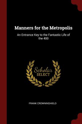 Manners for the Metropolis: An Entrance Key to the Fantastic Life of the 400 - Crowninshield, Frank