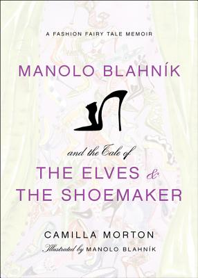 Manolo Blahnik and the Tale of the Elves and the Shoemaker: A Fashion Fairy Tale Memoir - Morton, Camilla