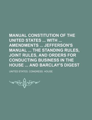 Manual Constitution of the United States with Amendments Jefferson's Manual the Standing Rules, Joint Rules, and Orders for Conducting Business in the House and Barclay's Digest - House, United States Congress