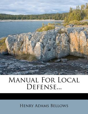 Manual for Local Defense... - Bellows, Henry Adams