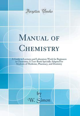 Manual of Chemistry: A Guide to Lectures and Laboratory Work for Beginners in Chemistry; A Text-Book Specially Adapted for Students of Medicine, Pharmacy, and Dentistry (Classic Reprint) - Simon, W