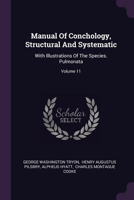 Manual of Conchology, Structural and Systematic: With Illustrations of the Species. Pulmonata; Volume 11 - Tryon, George Washington, and Henry Augustus Pilsbry (Creator), and Hyatt, Alpheus