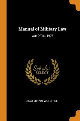 Manual of Military Law: War Office, 1907 - Great Britain War Office (Creator)