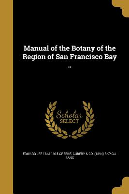 Manual of the Botany of the Region of San Francisco Bay .. - Greene, Edward Lee 1843-1915, and Cubery & Co (1894) Bkp Cu-Banc (Creator)