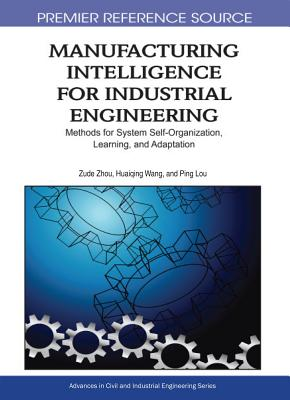 Manufacturing Intelligence for Industrial Engineering: Methods for System Self-Organization, Learning, and Adaptation - Zhou, Zude, and Wang, Huaiqing, and Lou, Ping