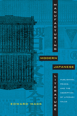 Manufacturing Modern Japanese Literature: Publishing, Prizes, and the Ascription of Literary Value - Mack, Edward