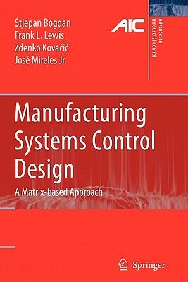 Manufacturing Systems Control Design: A Matrix-based Approach - Bogdan, Stjepan, and Lewis, Frank L., and Kovacic, Zdenko