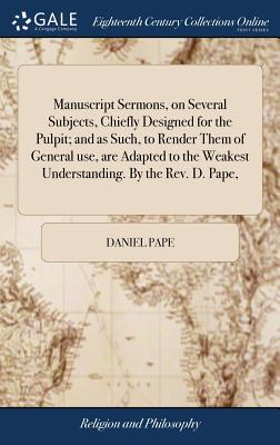 Manuscript Sermons, on Several Subjects, Chiefly Designed for the Pulpit; And as Such, to Render Them of General Use, Are Adapted to the Weakest Understanding. by the Rev. D. Pape, - Pape, Daniel