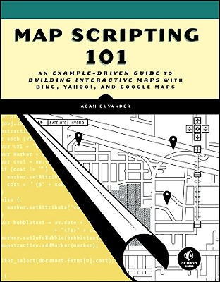 Map Scripting 101: An Example-Driven Guide to Building Interactive Maps with Bing, Yahoo!, and Google Maps - DuVander, Adam